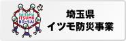 埼玉県 埼玉県では、「あなたのイツモが、モシモを変える。」をスローガンに、防災が県民にとって日常生活に浸透していくことを目指すキャンペーンを展開しています。